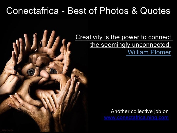 Conectafrica - Best of Photos & Quotes                  Creativity is the power to connect                     the seeming...