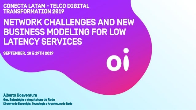 Network Challenges and New Business Modeling for Low Latency Services September, 18 & 19th 2019 Alberto Boaventura Ger. Es...