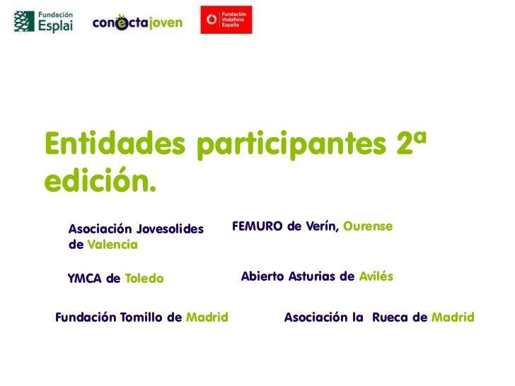 Entidades participantes 2ªedición.  Asociación Jovesolides      FEMURO de Verín, Ourense  de Valencia YMCA de Toledo      ...