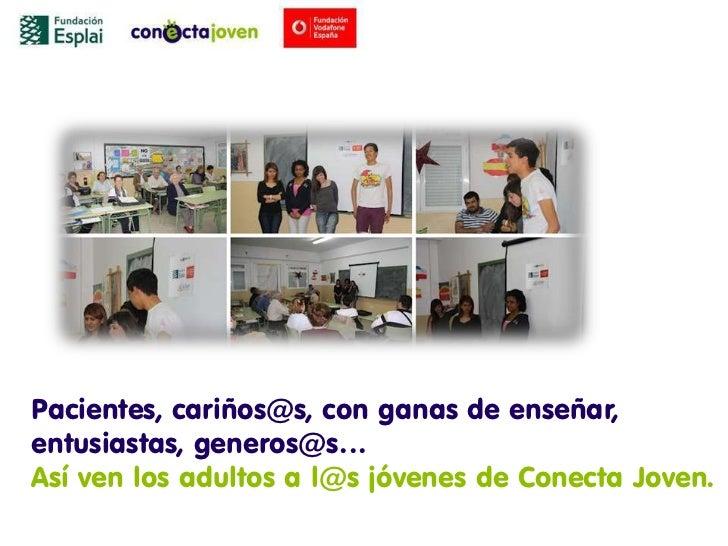 Pacientes, cariños@s, con ganas de enseñar,entusiastas, generos@s…Así ven los adultos a l@s jóvenes de Conecta Joven.