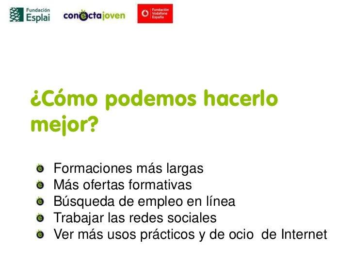 ¿Cómo podemos hacerlomejor? Formaciones más largas Más ofertas formativas Búsqueda de empleo en línea Trabajar las redes s...