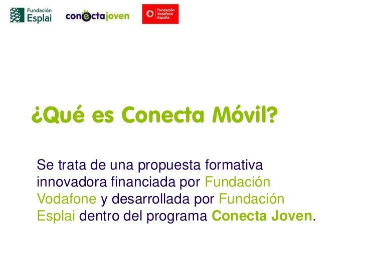¿Qué es Conecta Móvil?Se trata de una propuesta formativainnovadora financiada por FundaciónVodafone y desarrollada por Fu...