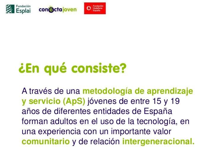 ¿En qué consiste?A través de una metodología de aprendizajey servicio (ApS) jóvenes de entre 15 y 19años de diferentes ent...