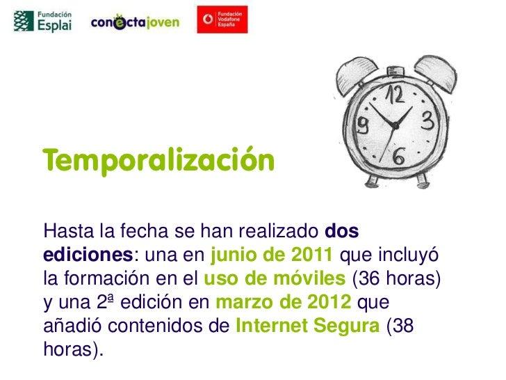 TemporalizaciónHasta la fecha se han realizado dosediciones: una en junio de 2011 que incluyóla formación en el uso de móv...