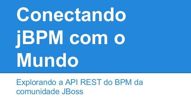 Conectando jBPM com o Mundo Explorando a API REST do BPM da comunidade JBoss
