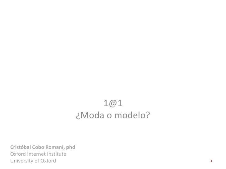 1@1                             ¿Moda o modelo?Cristóbal Cobo Romaní, phdOxford Internet InstituteUniversity of Oxford    ...