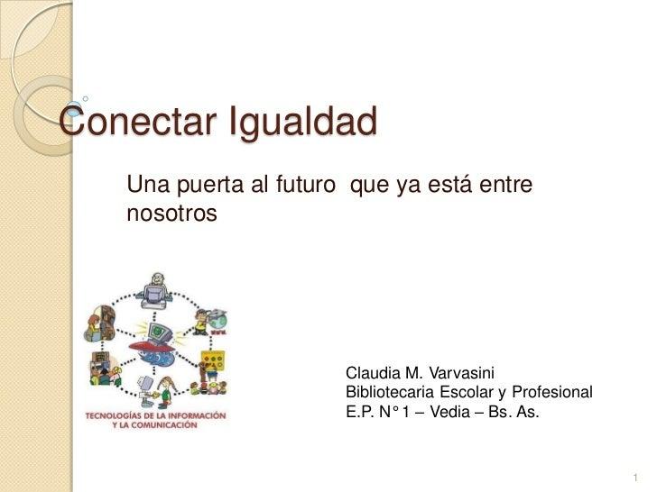 Conectar Igualdad   Una puerta al futuro que ya está entre   nosotros                       Claudia M. Varvasini          ...