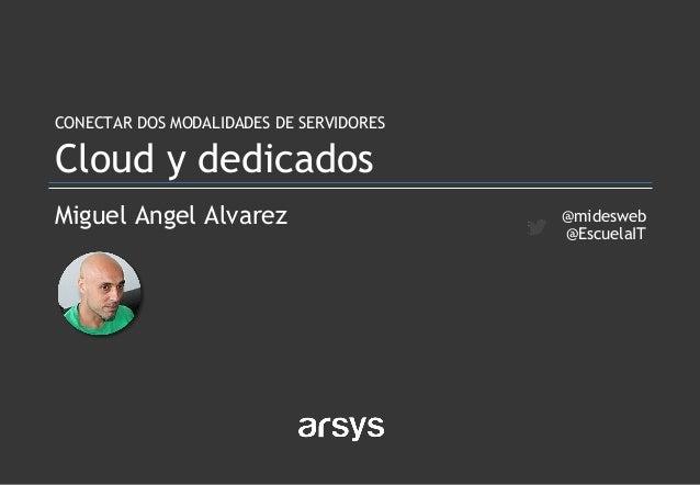 Miguel Angel Alvarez CONECTAR DOS MODALIDADES DE SERVIDORES Cloud y dedicados @midesweb @EscuelaIT