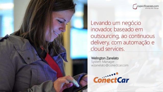 Levando um negócio inovador, baseado em outsourcing, ao continuous delivery, com automação e cloud services. Welington Zan...