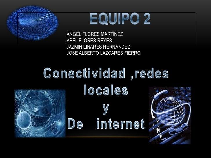 EQUIPO 2<br />Conectividad ,redes locales <br />y <br />De   internet<br />ANGEL FLORES MARTINEZ<br />ABEL FLORES REYES<br...