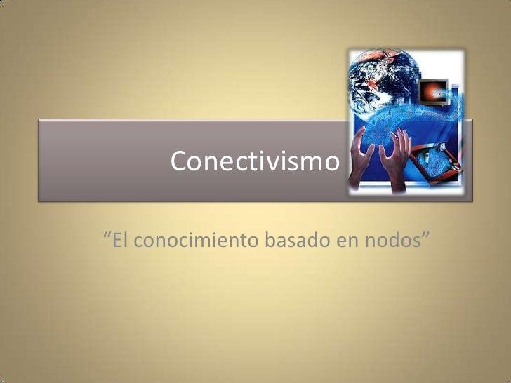 """Conectivismo <br />""""El conocimiento basado en nodos""""<br />"""