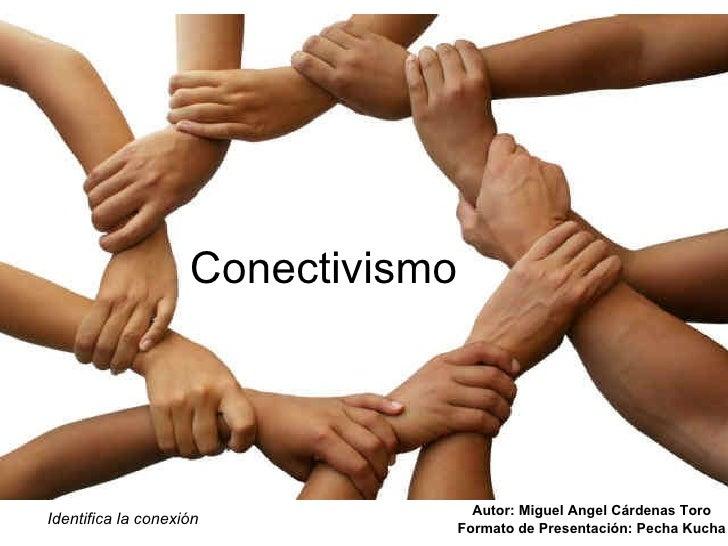Conectivismo Autor: Miguel Angel Cárdenas Toro Formato de Presentación: Pecha Kucha Identifica la conexión