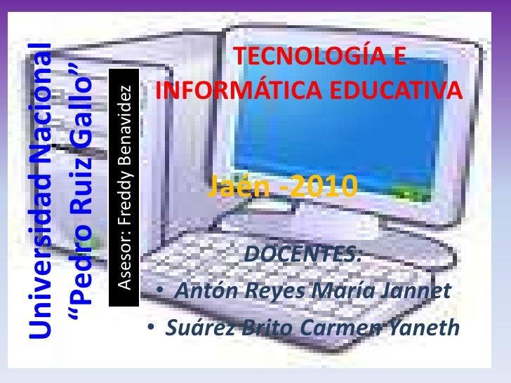 """TECNOLOGÍA E INFORMÁTICA EDUCATIVA<br />Universidad Nacional """"Pedro Ruiz Gallo""""<br />Jaén -2010<br />Asesor: Freddy Benavi..."""