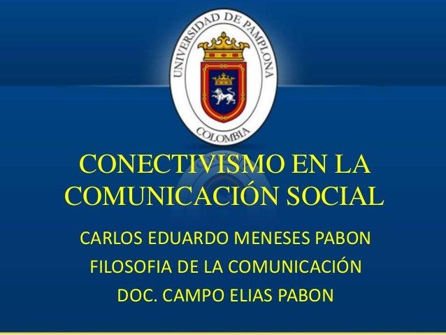 CONECTIVISMO EN LA COMUNICACIÓN SOCIAL CARLOS EDUARDO MENESES PABON FILOSOFIA DE LA COMUNICACIÓN DOC. CAMPO ELIAS PABON