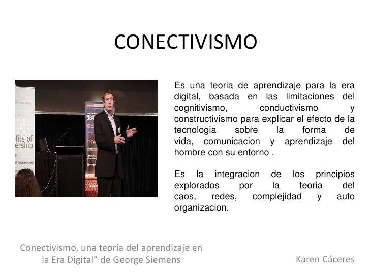 CONECTIVISMO<br />Es una teoria de aprendizaje para la era digital, basada en las limitaciones del cognitivismo, conductiv...