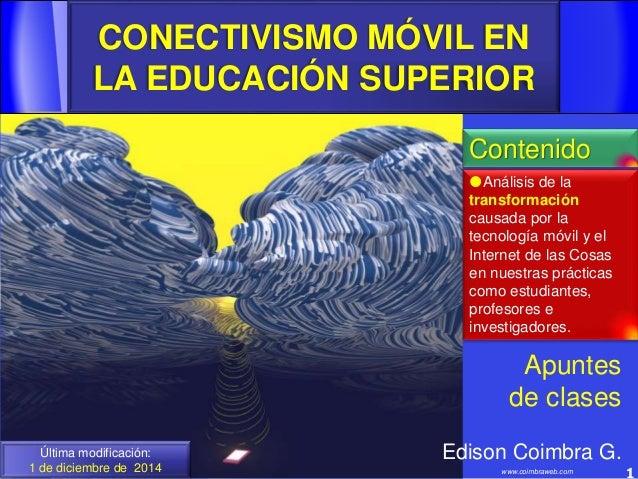 CONECTIVISMO MÓVIL EN LA EDUCACIÓN SUPERIOR 1www.coimbraweb.com Última modificación: 1 de diciembre de 2014 Edison Coimbra...