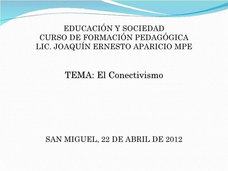 EDUCACIÓN Y SOCIEDAD CURSO DE FORMACIÓN PEDAGÓGICALIC. JOAQUÍN ERNESTO APARICIO MPE      TEMA: El Conectivismo  SAN MIGUEL...
