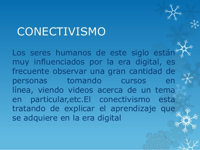 CONECTIVISMO Los seres humanos de este siglo están muy influenciados por la era digital, es frecuente observar una gran ca...