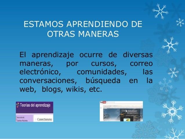 ESTAMOS APRENDIENDO DE OTRAS MANERAS El aprendizaje ocurre de diversas maneras, por cursos, correo electrónico, comunidade...