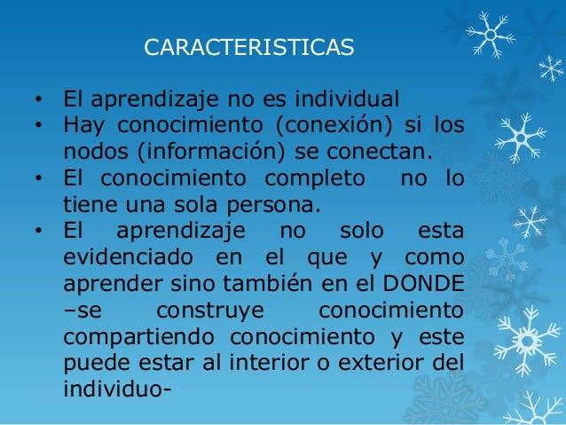 CARACTERISTICAS • El aprendizaje no es individual • Hay conocimiento (conexión) si los nodos (información) se conectan. • ...