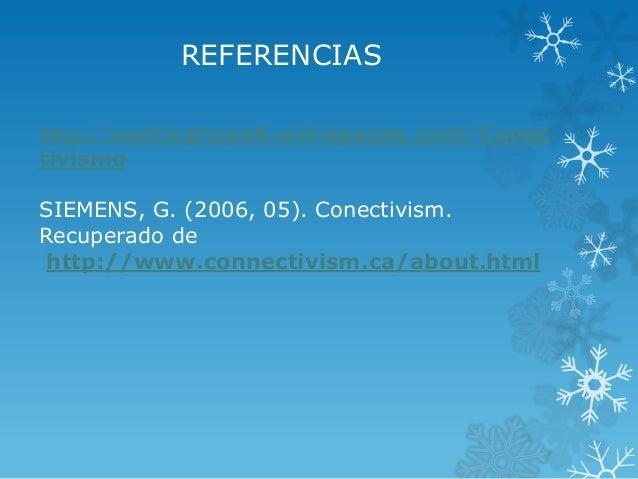 REFERENCIAS http://uocticgrupo6.wikispaces.com/Conec tivismo SIEMENS, G. (2006, 05). Conectivism. Recuperado de http://www...