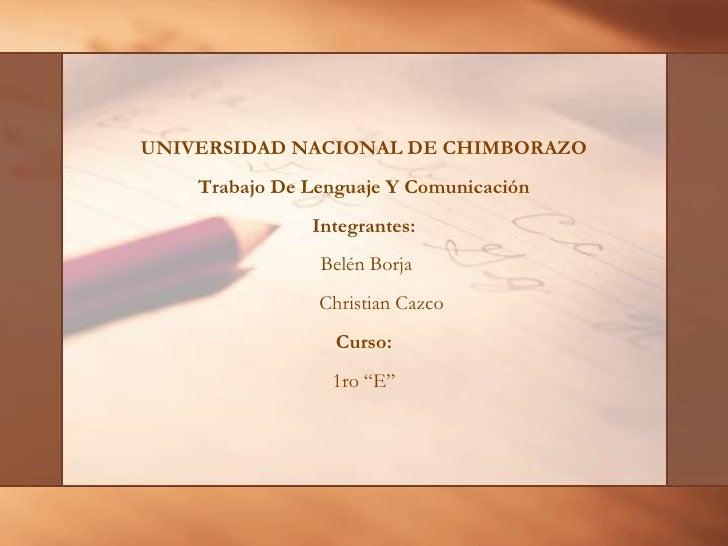 UNIVERSIDAD NACIONAL DE CHIMBORAZO <br />Trabajo De Lenguaje Y Comunicación  <br />Integrantes:<br /> Belén Borja <br />  ...