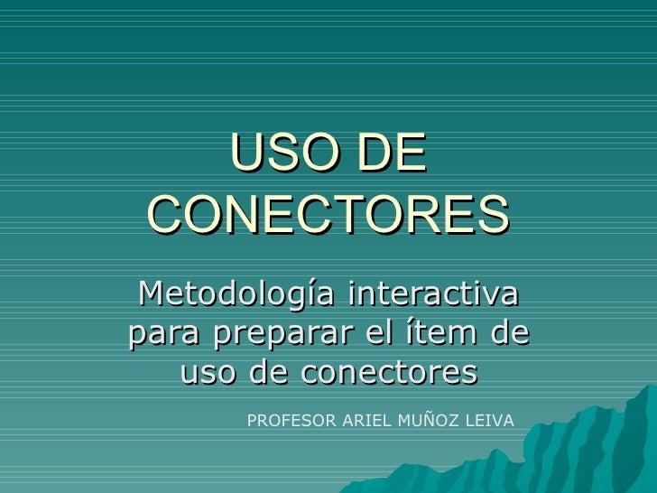 USO DE CONECTORES Metodología interactiva para preparar el ítem de uso de conectores PROFESOR ARIEL MUÑOZ LEIVA
