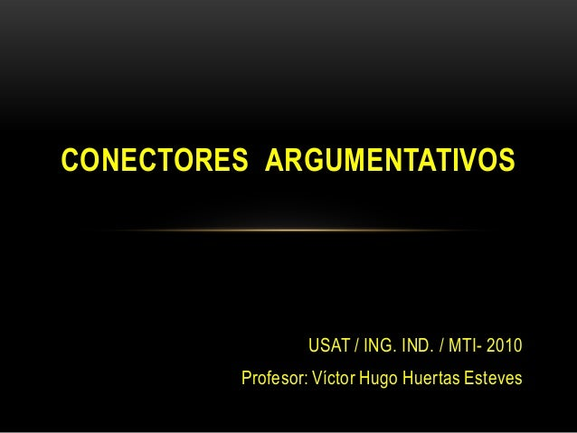 USAT / ING. IND. / MTI- 2010 Profesor: Víctor Hugo Huertas Esteves CONECTORES ARGUMENTATIVOS