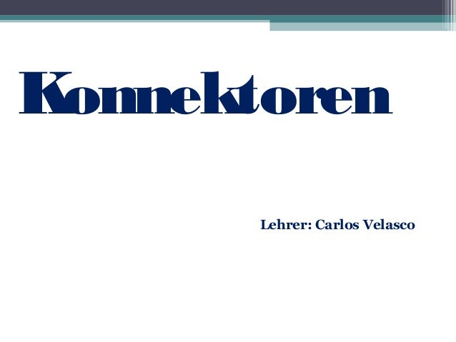 Konnektoren  Lehrer: Carlos Velasco