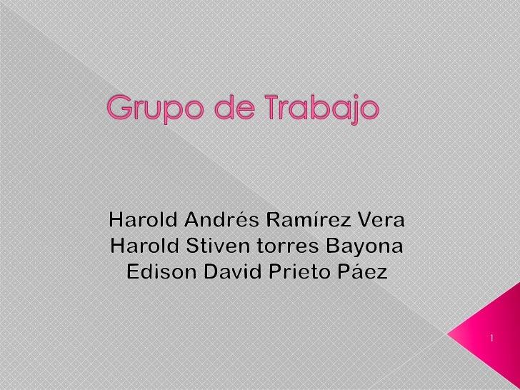 Grupo de Trabajo<br />Harold Andrés Ramírez Vera<br />Harold Stiven torres Bayona<br />Edison David Prieto Páez <br />1<br />