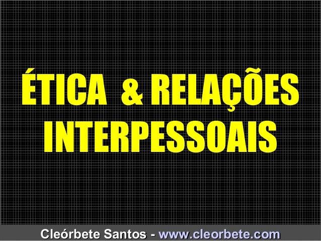 ÉTICA & RELAÇÕES INTERPESSOAIS Cleórbete Santos -Cleórbete Santos - www.cleorbete.comwww.cleorbete.com