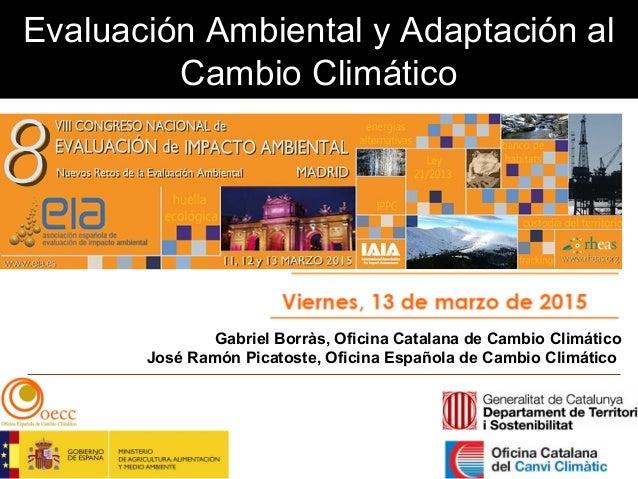Evaluación Ambiental y Adaptación al Cambio Climático Gabriel Borràs, Oficina Catalana de Cambio Climático José Ramón Pica...