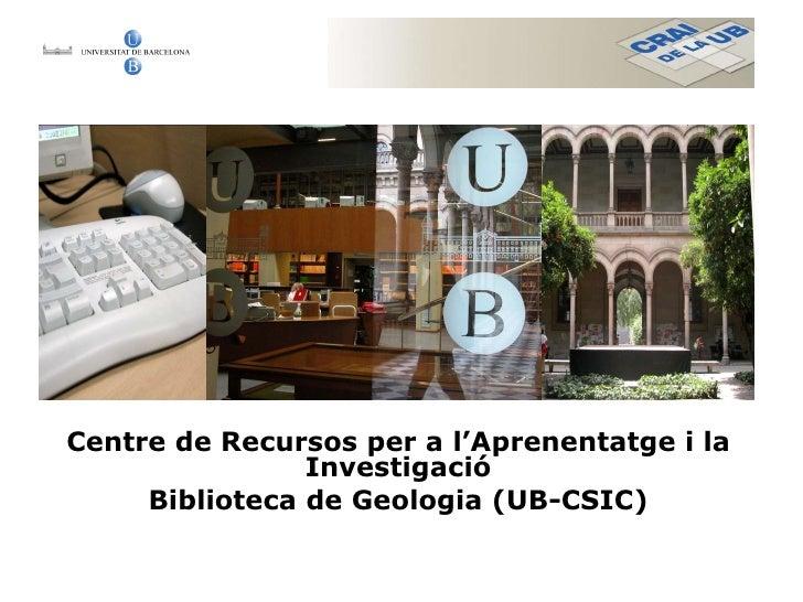 Centre de Recursos per a l'Aprenentatge i la Investigació Biblioteca de Geologia (UB-CSIC)