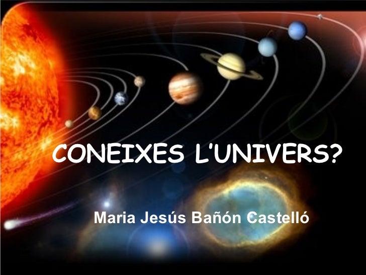 CONEIXES L'UNIVERS?  Maria Jesús Bañón Castelló