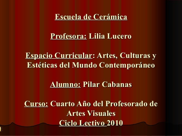 Escuela de Cerámica Profesora: Lilia Lucero Espacio Curricular: Artes, Culturas y Estéticas del Mundo Contemporáneo Alumno...