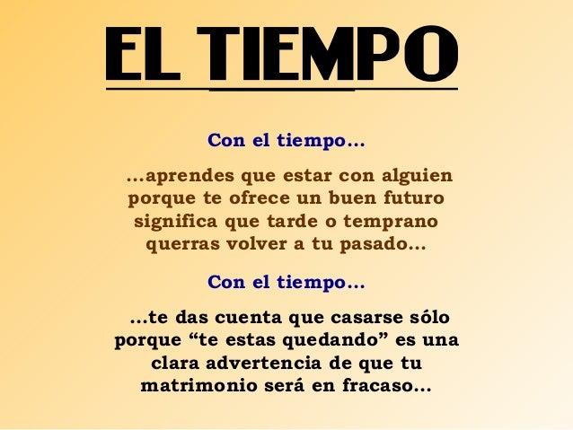Con el tiempo...  ...aprendes que estar con alguien  porque te ofrece un buen futuro  significa que tarde o temprano  quer...