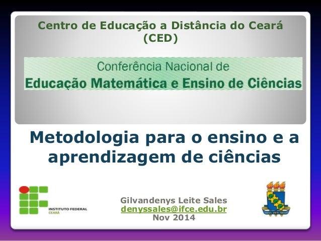 Centro de Educação a Distância do Ceará  (CED)  Metodologia para o ensino e a  aprendizagem de ciências  Gilvandenys Leite...