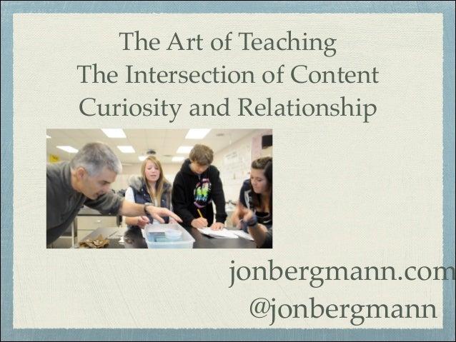 The Art of Teaching The Intersection of Content Curiosity and Relationship  jonbergmann.com @jonbergmann