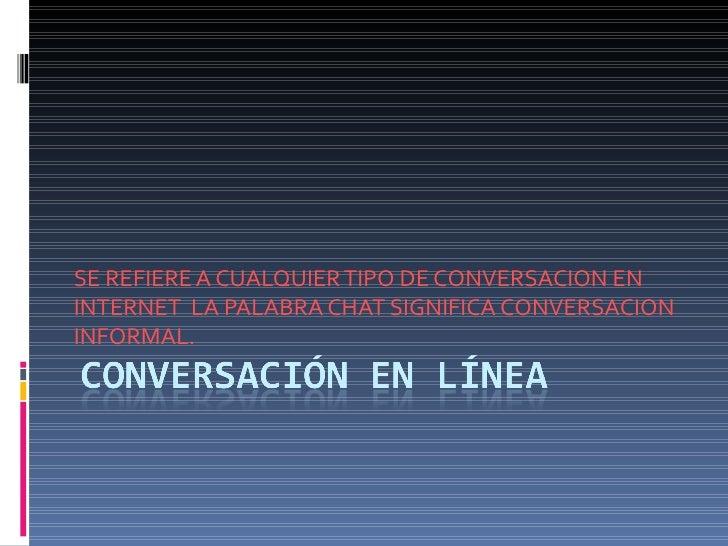 SE REFIERE A CUALQUIER TIPO DE CONVERSACION ENINTERNET LA PALABRA CHAT SIGNIFICA CONVERSACIONINFORMAL.
