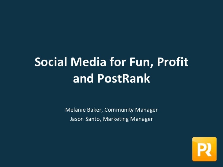 Social Media for Fun, Profit and PostRank Melanie Baker, Community Manager Jason Santo, Marketing Manager