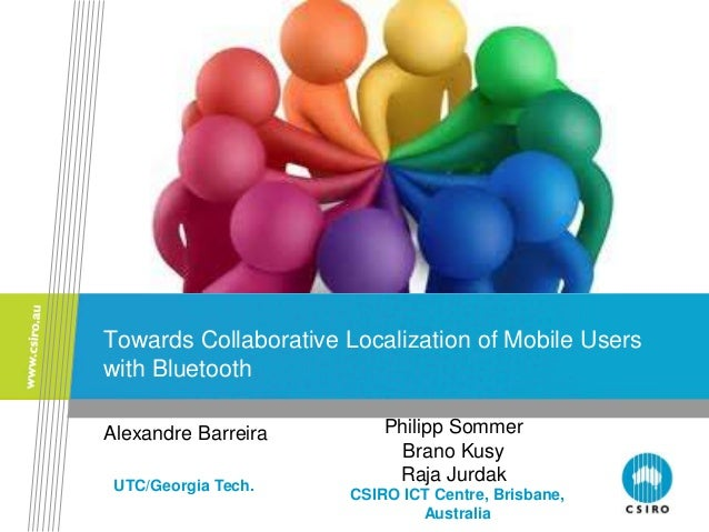 Towards Collaborative Localization of Mobile Users with Bluetooth Alexandre Barreira CSIRO ICT Centre, Brisbane, Australia...