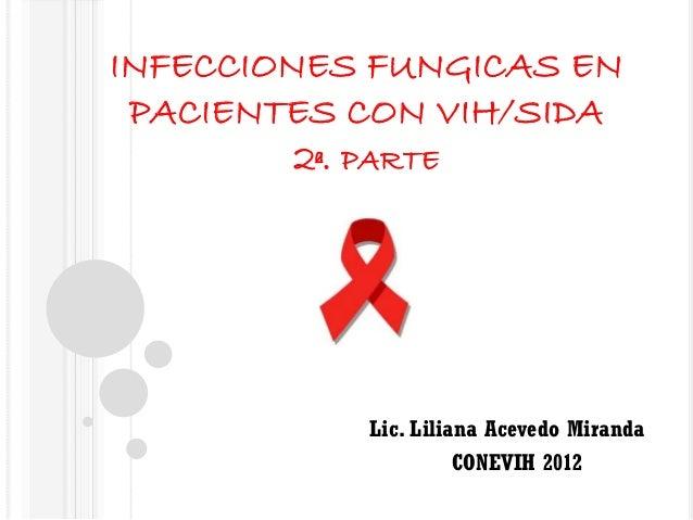 INFECCIONES FUNGICAS EN PACIENTES CON VIH/SIDA 2ª. PARTE  Lic. Liliana Acevedo Miranda CONEVIH 2012