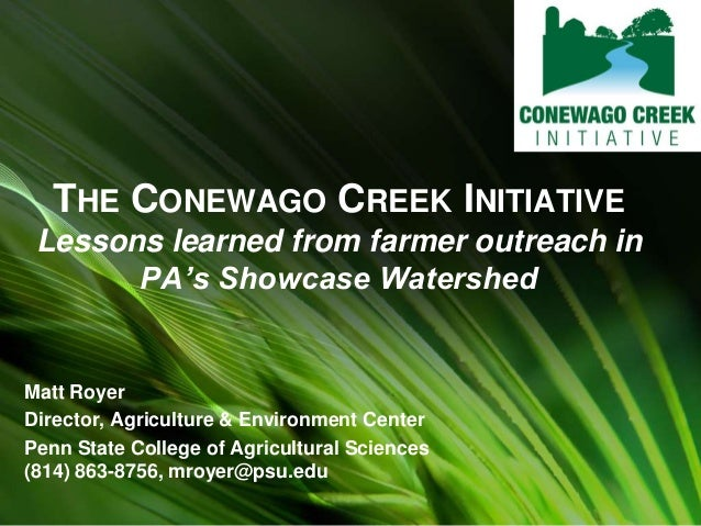 THE CONEWAGO CREEK INITIATIVE Lessons learned from farmer outreach in PA's Showcase Watershed Matt Royer Director, Agricul...