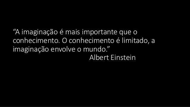 """""""A imaginação é mais importante que o conhecimento. O conhecimento é limitado, a imaginação envolve o mundo."""" Albert Einst..."""