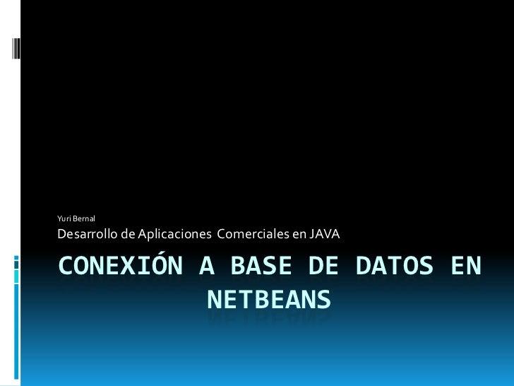 Yuri Bernal  Desarrollo de Aplicaciones Comerciales en JAVA  CONEXIÓN A BASE DE DATOS EN           NETBEANS