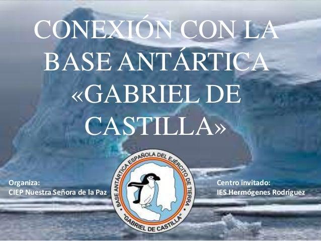 CONEXIÓN CON LA BASE ANTÁRTICA «GABRIEL DE CASTILLA» Organiza: CIEP Nuestra Señora de la Paz Centro invitado: IES Hermógen...