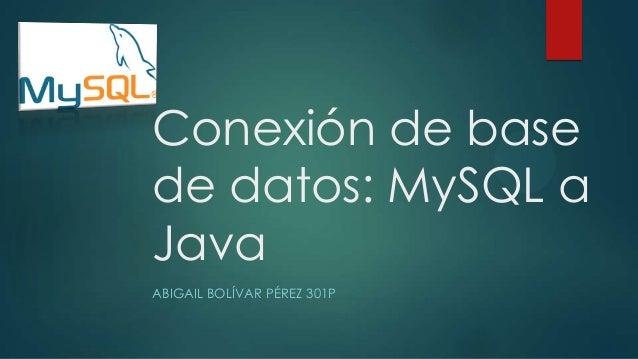 Conexión de base de datos: MySQL a Java ABIGAIL BOLÍVAR PÉREZ 301P