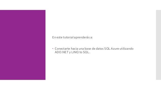 En este tutorial aprenderás a:  Conectarte hacia una base de datos SQL Azure utilizando ADO.NET y LINQ to SQL.