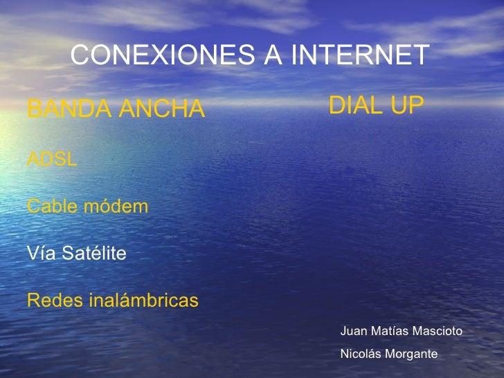 CONEXIONES A INTERNET BANDA ANCHA ADSL  Cable módem Vía Satélite Redes inalámbricas DIAL UP Juan Matías Mascioto Nicolás M...