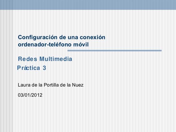 Configuraci ón de una conexión  ordenador-teléfono móvil Laura de la Portilla de la Nuez 03/01/2012 Pr áctica 3 Redes Mult...